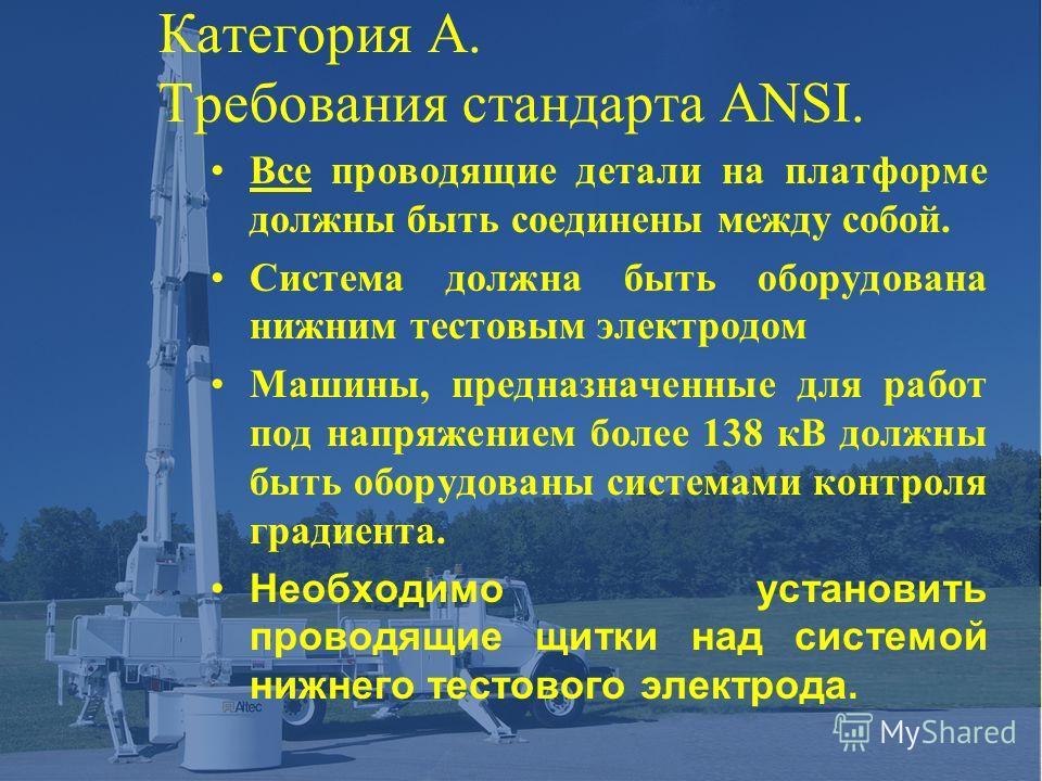 Категория A. Требования стандарта ANSI. Все проводящие детали на платформе должны быть соединены между собой. Система должна быть оборудована нижним тестовым электродом Машины, предназначенные для работ под напряжением более 138 кВ должны быть оборуд