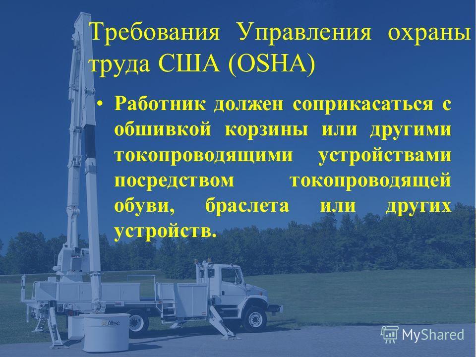 Требования Управления охраны труда США (OSHA) Работник должен соприкасаться с обшивкой корзины или другими токопроводящими устройствами посредством токопроводящей обуви, браслета или других устройств.