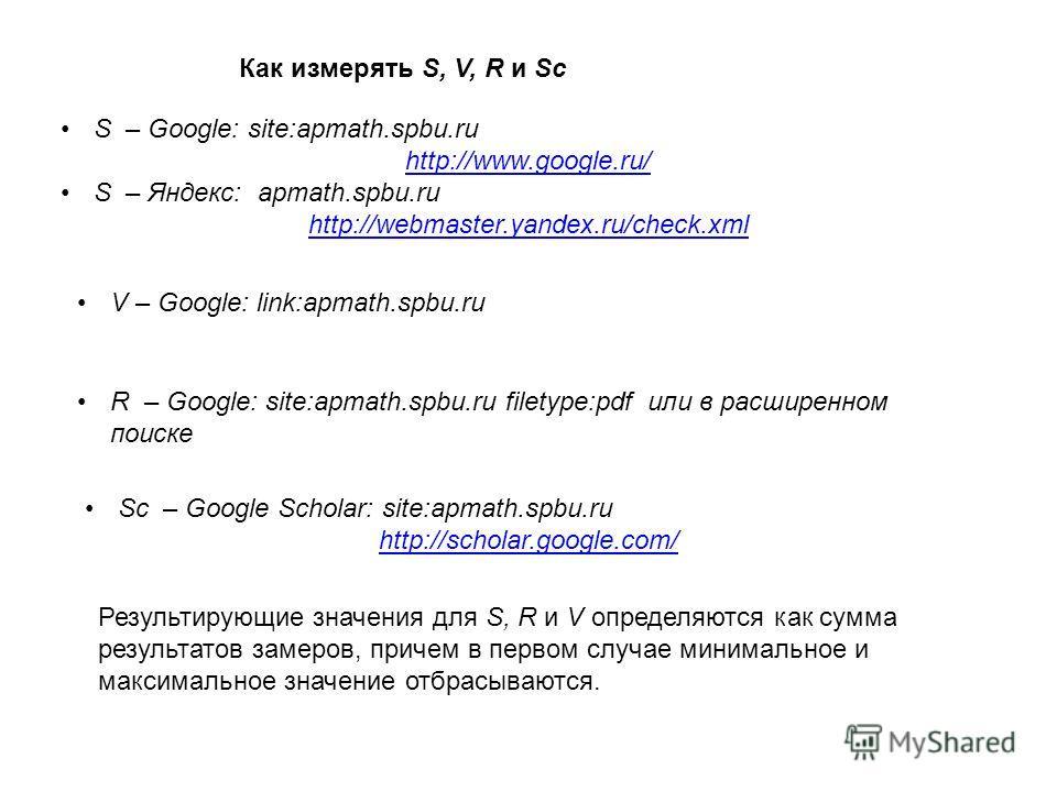 S – Google: site:apmath.spbu.ru http://www.google.ru/ S – Яндекс: apmath.spbu.ru http://webmaster.yandex.ru/check.xml Как измерять S, V, R и Sc Результирующие значения для S, R и V определяются как сумма результатов замеров, причем в первом случае ми