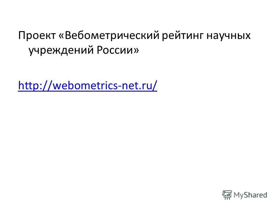 Проект «Вебометрический рейтинг научных учреждений России» http://webometrics-net.ru/