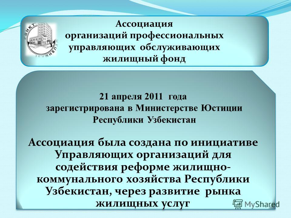 21 апреля 2011 года зарегистрирована в Министерстве Юстиции Республики Узбекистан Ассоциация была создана по инициативе Управляющих организаций для содействия реформе жилищно- коммунального хозяйства Республики Узбекистан, через развитие рынка жилищн