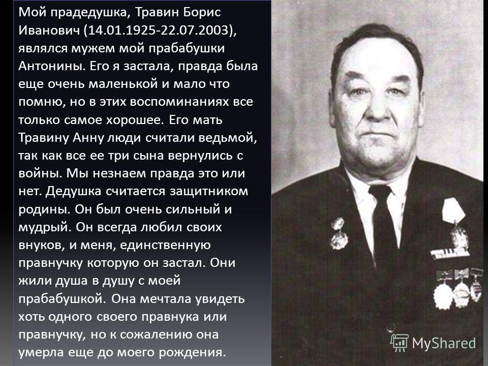 Мой прадедушка, Травин Борис Иванович (14.01.1925-22.07.2003), являлся мужем мой прабабушки Антонины. Его я застала, правда была еще очень маленькой и мало что помню, но в этих воспоминаниях все только самое хорошее. Его мать Травину Анну люди считал