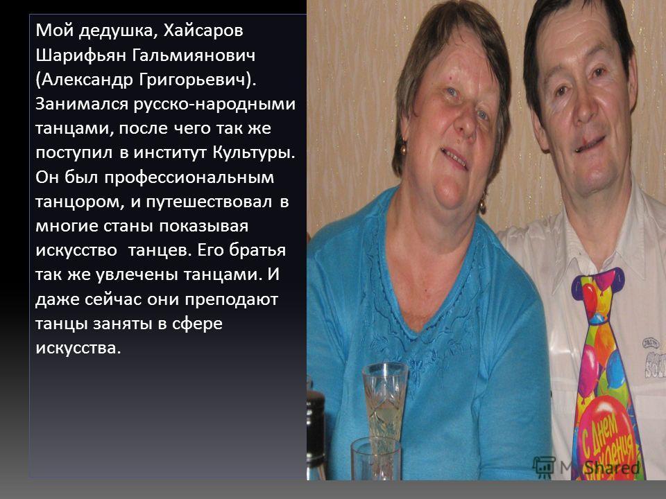 Мой дедушка, Хайсаров Шарифьян Гальмиянович (Александр Григорьевич). Занимался русско-народными танцами, после чего так же поступил в институт Культуры. Он был профессиональным танцором, и путешествовал в многие станы показывая искусство танцев. Его