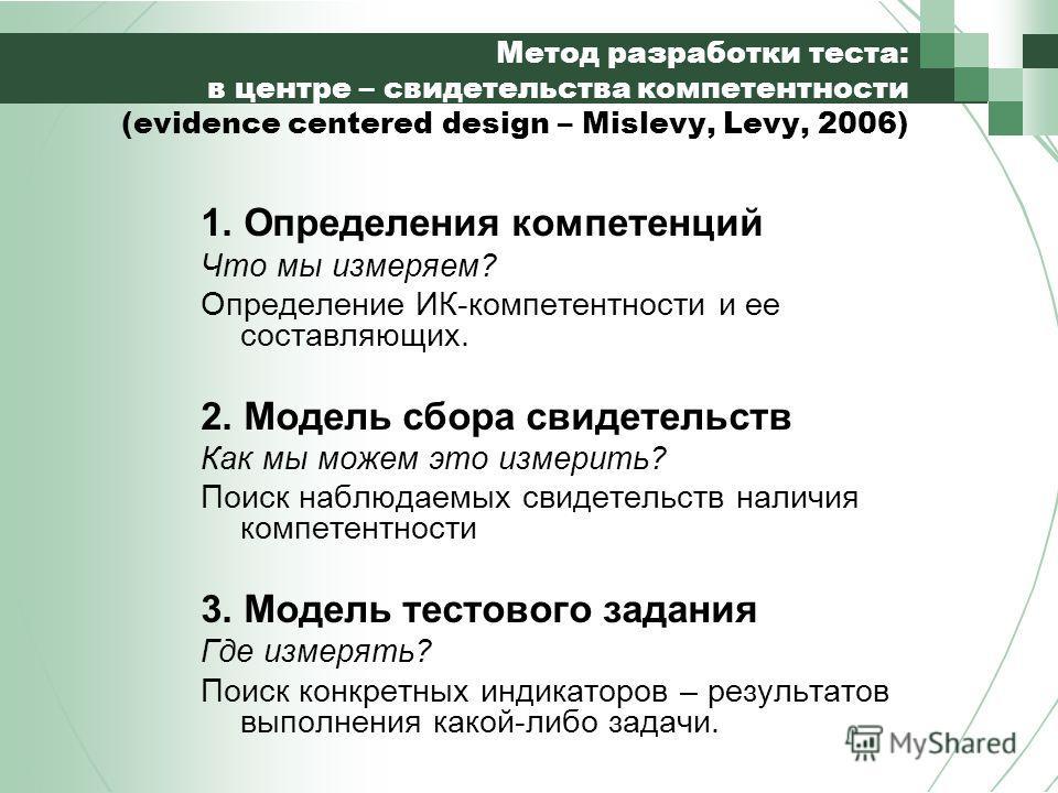 Метод разработки теста: в центре – свидетельства компетентности (evidence centered design – Mislevy, Levy, 2006) 1. Определения компетенций Что мы измеряем? Определение ИК-компетентности и ее составляющих. 2. Модель сбора свидетельств Как мы можем эт