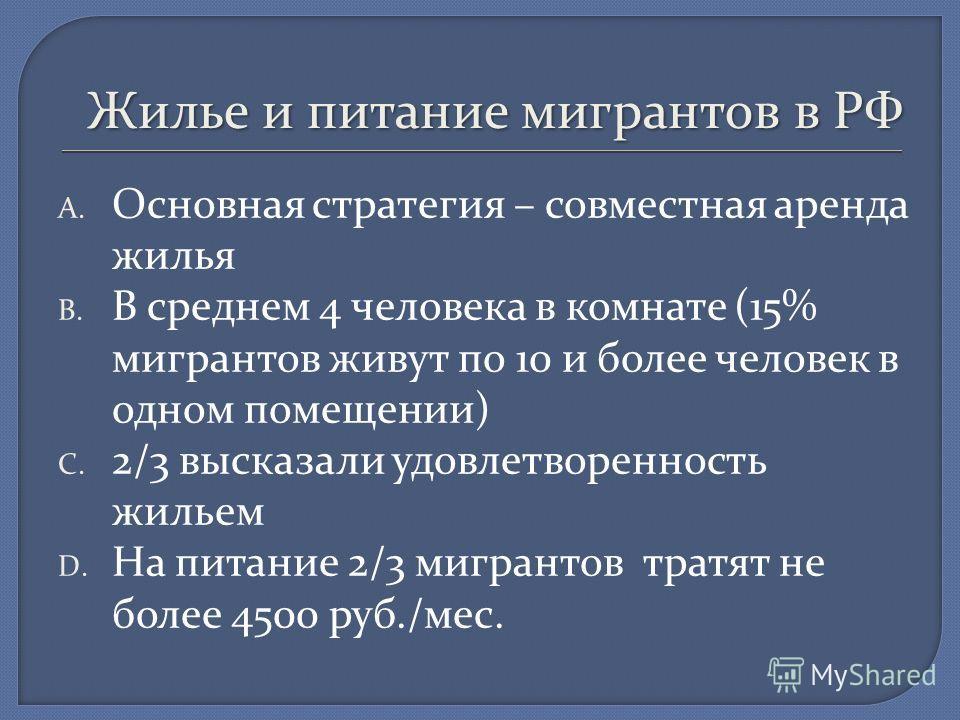 Жилье и питание мигрантов в РФ A. Основная стратегия – совместная аренда жилья B. В среднем 4 человека в комнате (15% мигрантов живут по 10 и более человек в одном помещении) C. 2/3 высказали удовлетворенность жильем D. На питание 2/3 мигрантов тратя