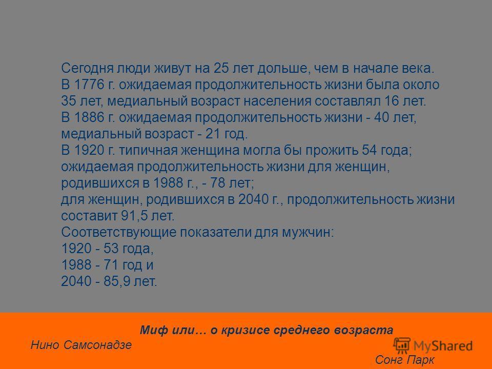 Сегодня люди живут на 25 лет дольше, чем в начале века. В 1776 г. ожидаемая продолжительность жизни была около 35 лет, медиальный возраст населения составлял 16 лет. В 1886 г. ожидаемая продолжительность жизни - 40 лет, медиальный возраст - 21 год. В