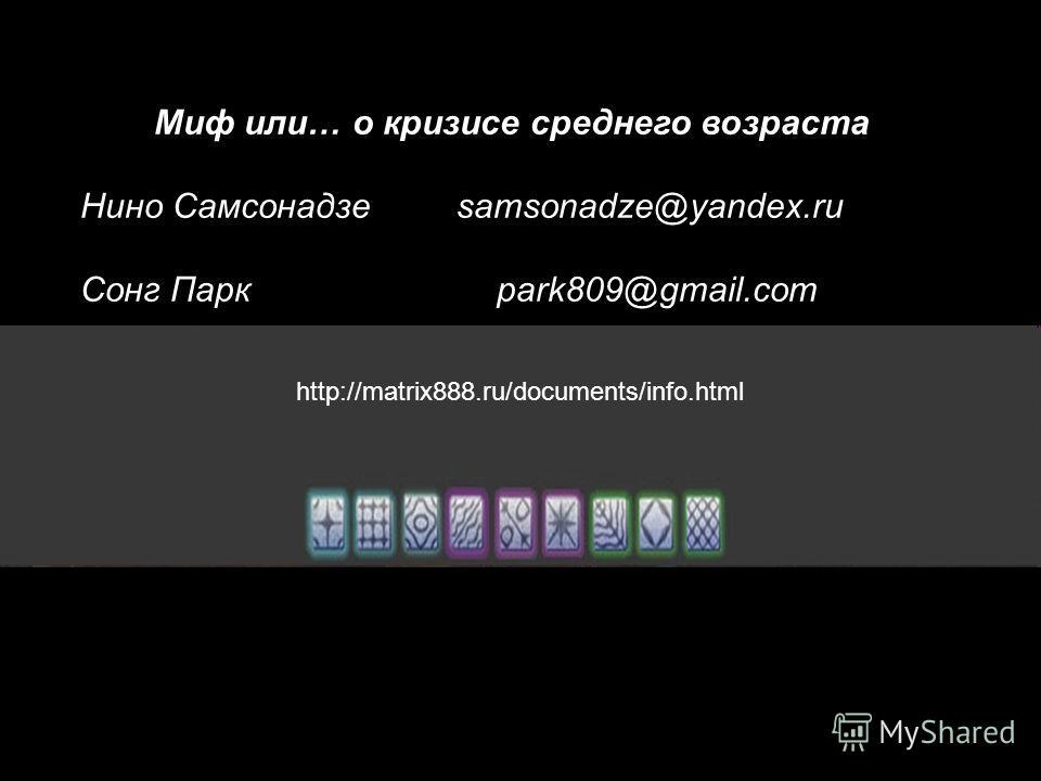 http://matrix888.ru/documents/info.html Миф или… о кризисе среднего возраста Нино Самсонадзе samsonadze@yandex.ru Сонг Паркpark809@gmail.com