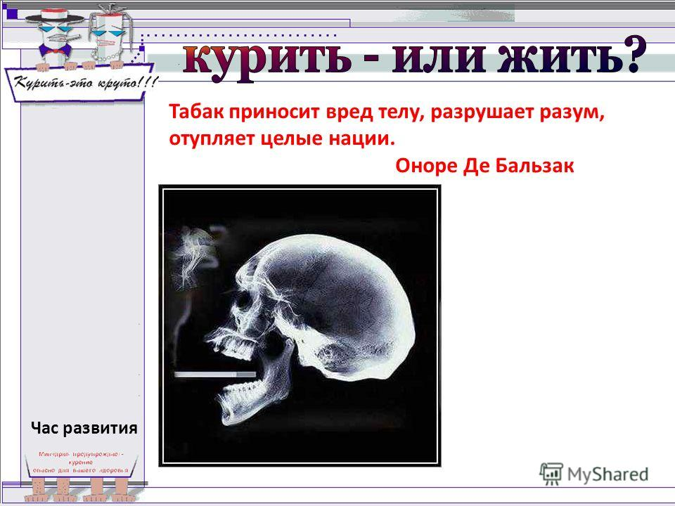 Табак приносит вред телу, разрушает разум, отупляет целые нации. Оноре Де Бальзак Час развития