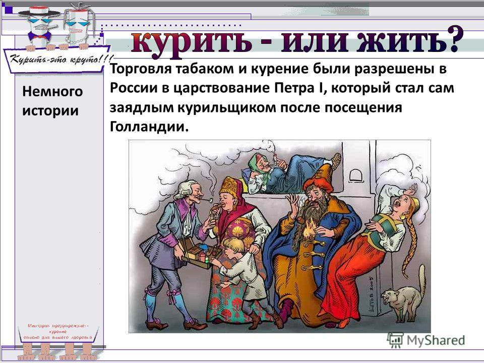 Немного истории Торговля табаком и курение были разрешены в России в царствование Петра I, который стал сам заядлым курильщиком после посещения Голландии.