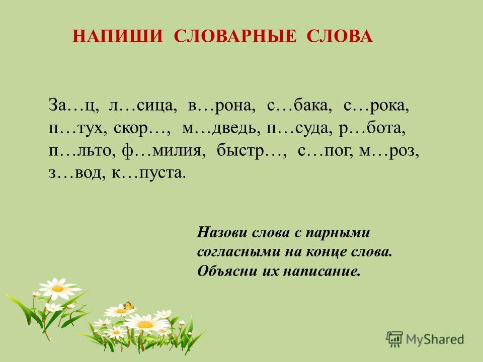 За…ц, л…сица, в…рона, с…бака, с…рока, п…тух, скор…, м…дведь, п…суда, р…бота, п…льто, ф…милия, быстр…, с…пог, м…роз, з…вод, к…пуста. Назови слова с парными согласными на конце слова. Объясни их написание. НАПИШИ СЛОВАРНЫЕ СЛОВА