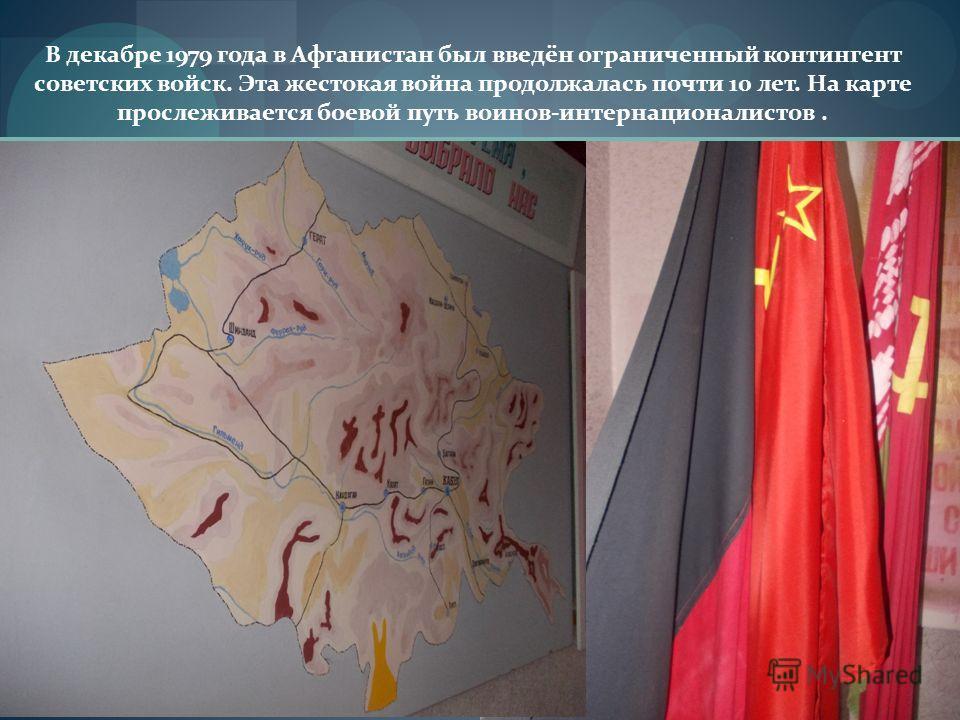 В декабре 1979 года в Афганистан был введён ограниченный контингент советских войск. Эта жестокая война продолжалась почти 10 лет. На карте прослеживается боевой путь воинов-интернационалистов.