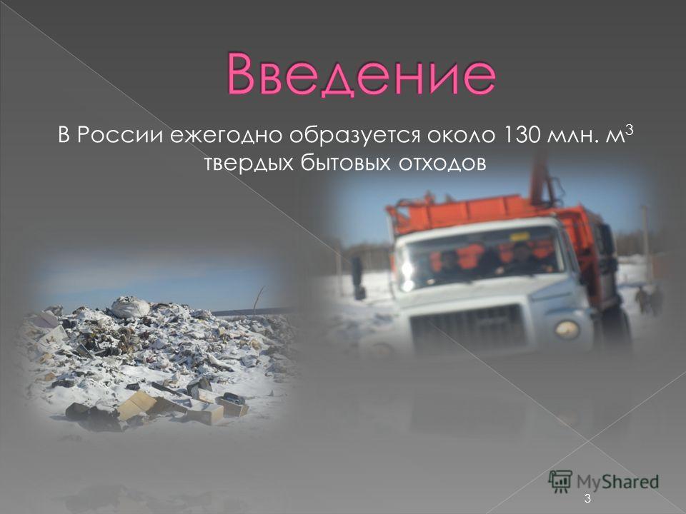 В России ежегодно образуется около 130 млн. м 3 твердых бытовых отходов 3