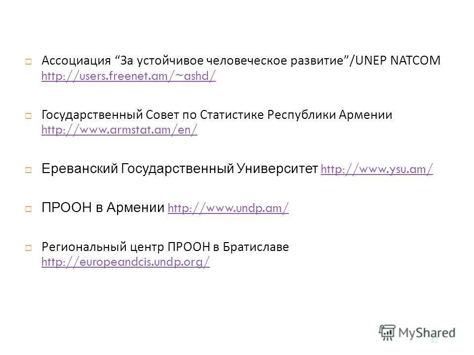 37 Ассоциация За устойчивое человеческое развитие /UNEP NATCOM http://users.freenet.am/~ashd/ http://users.freenet.am/~ashd/ Государственный Совет по Статистике Республики Армении http://www.armstat.am/en/ http://www.armstat.am/en/ Ереванский Государ