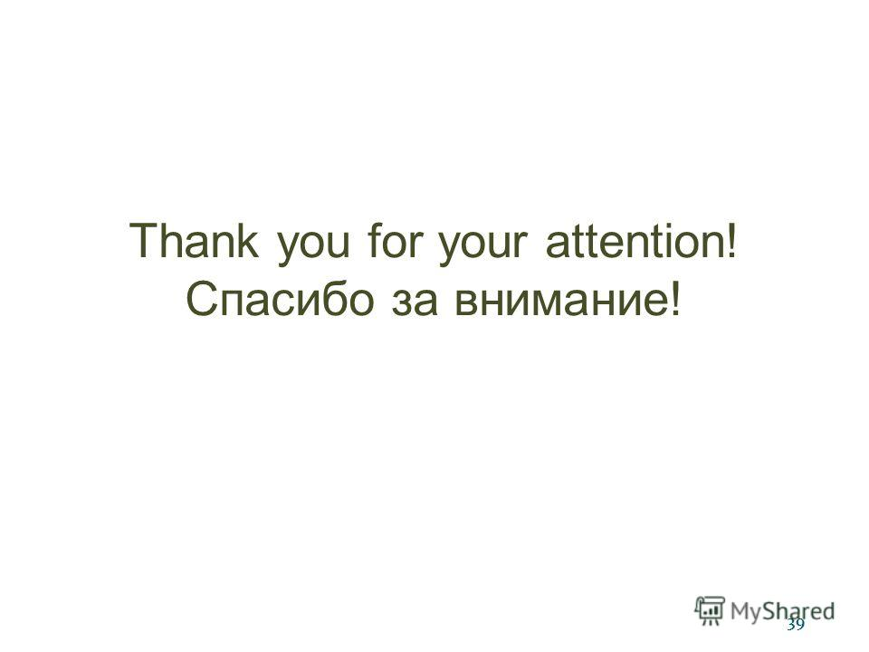 39 Thank you for your attention! Спасибо за внимание!