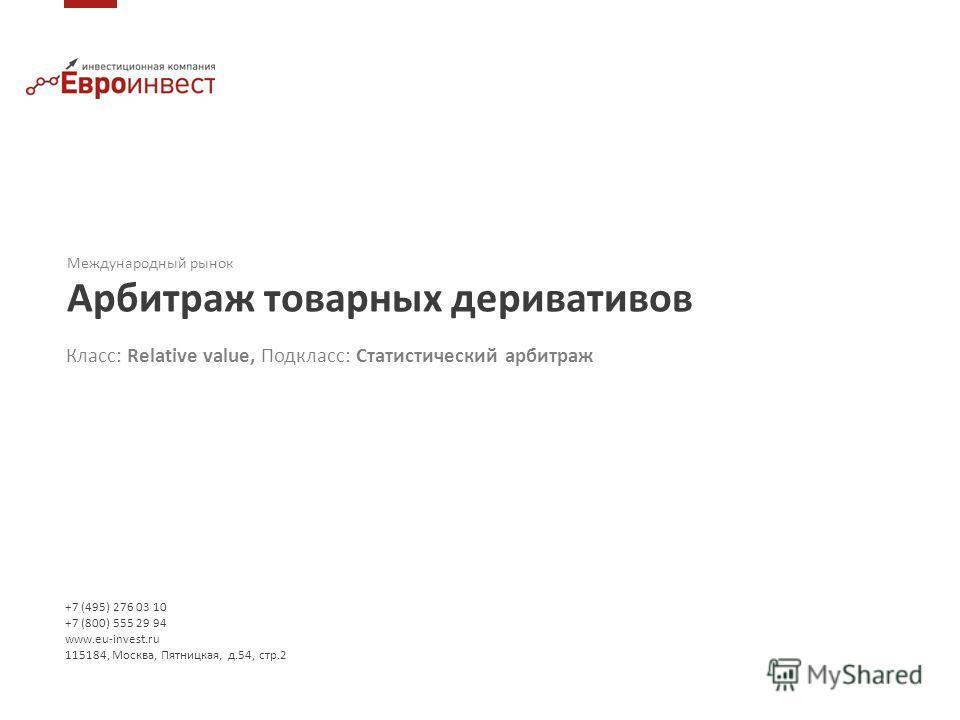 +7 (495) 276 03 10 +7 (800) 555 29 94 www.eu-invest.ru 115184, Москва, Пятницкая, д.54, стр.2 Международный рынок Арбитраж товарных деривативов Класс: Relative value, Подкласс: Статистический арбитраж