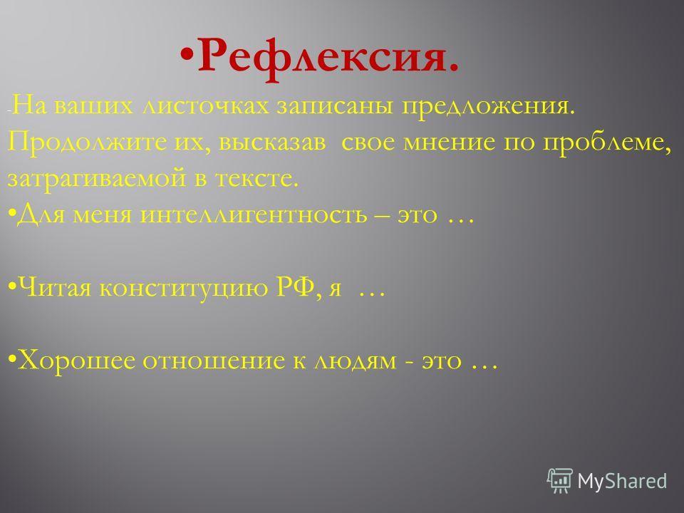 Рефлексия. - На ваших листочках записаны предложения. Продолжите их, высказав свое мнение по проблеме, затрагиваемой в тексте. Для меня интеллигентность – это … Читая конституцию РФ, я … Хорошее отношение к людям - это …