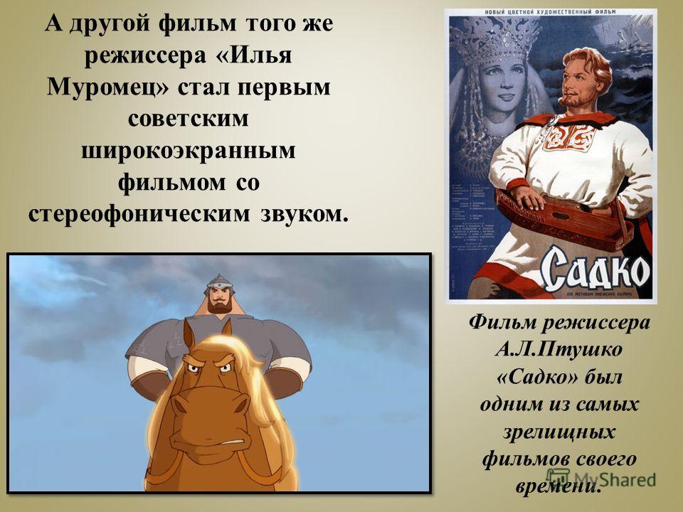 Фильм режиссера А.Л.Птушко «Садко» был одним из самых зрелищных фильмов своего времени. А другой фильм того же режиссера «Илья Муромец» стал первым советским широкоэкранным фильмом со стереофоническим звуком.