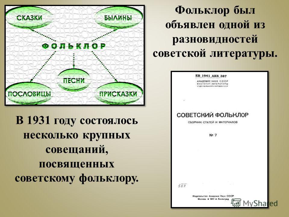 В 1931 году состоялось несколько крупных совещаний, посвященных советскому фольклору. Фольклор был объявлен одной из разновидностей советской литературы.