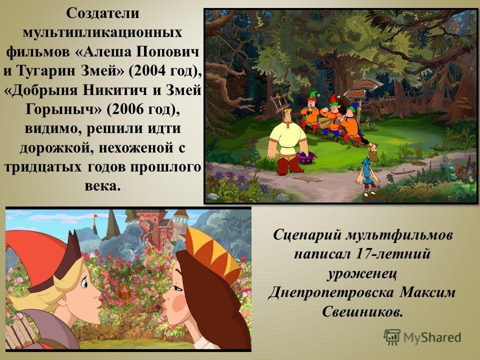 Создатели мультипликационных фильмов «Алеша Попович и Тугарин Змей» (2004 год), «Добрыня Никитич и Змей Горыныч» (2006 год), видимо, решили идти дорожкой, нехоженой с тридцатых годов прошлого века. Сценарий мультфильмов написал 17-летний уроженец Дне