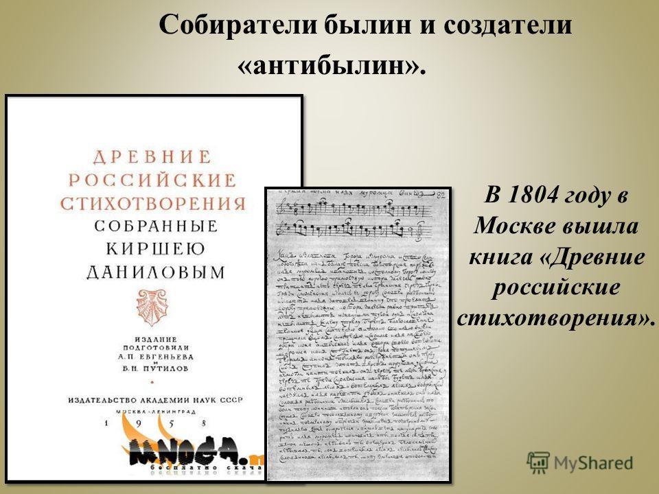 В 1804 году в Москве вышла книга «Древние российские стихотворения». Собиратели былин и создатели «антибылин».