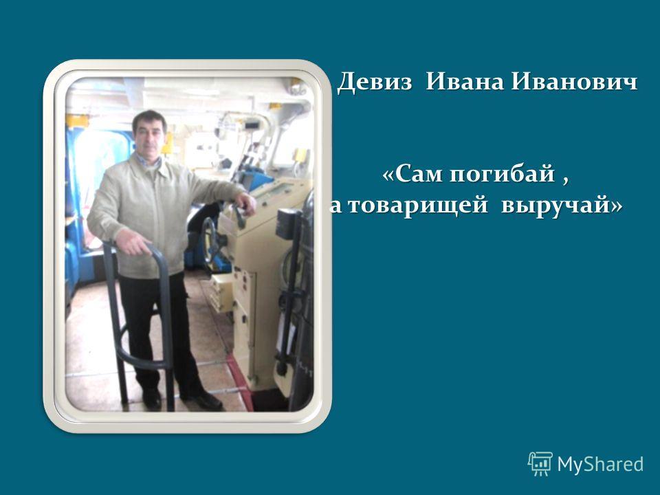 Девиз Ивана Иванович «Сам погибай, а товарищей выручай»