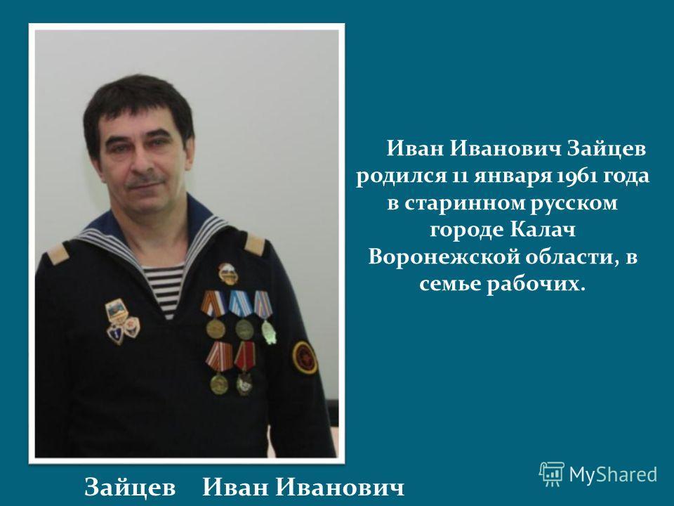 Зайцев Иван Иванович Иван Иванович Зайцев родился 11 января 1961 года в старинном русском городе Калач Воронежской области, в семье рабочих.