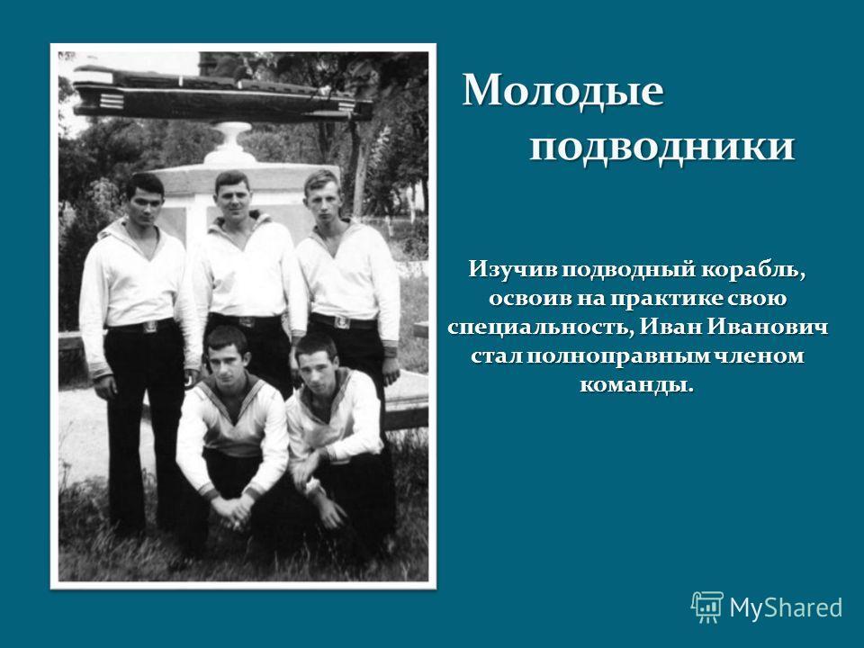Изучив подводный корабль, освоив на практике свою специальность, Иван Иванович стал полноправным членом команды.