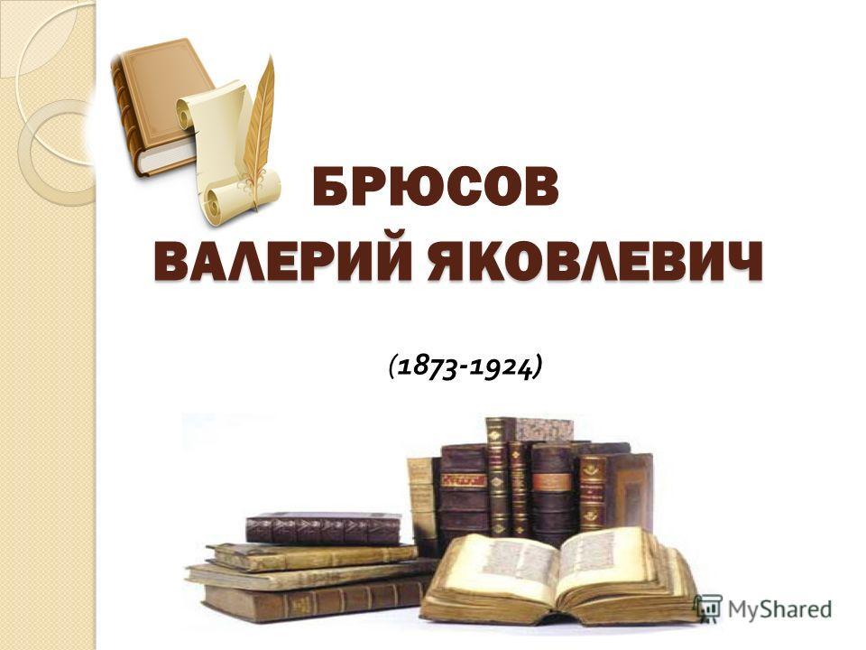 ВАЛЕРИЙ ЯКОВЛЕВИЧ БРЮСОВ ВАЛЕРИЙ ЯКОВЛЕВИЧ (1873-1924)