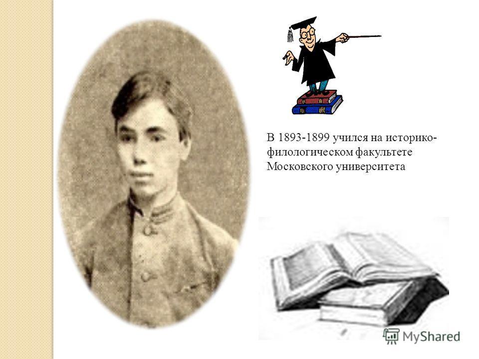 В 1893-1899 учился на историко- филологическом факультете Московского университета