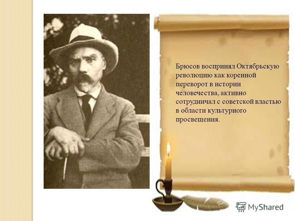 Брюсов воспринял Октябрьскую революцию как коренной переворот в истории человечества, активно сотрудничал с советской властью в области культурного просвещения.