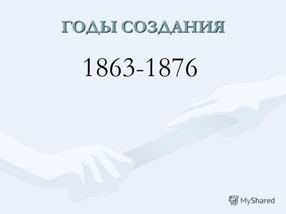 ГОДЫ СОЗДАНИЯ 1863-1876 1863-1876