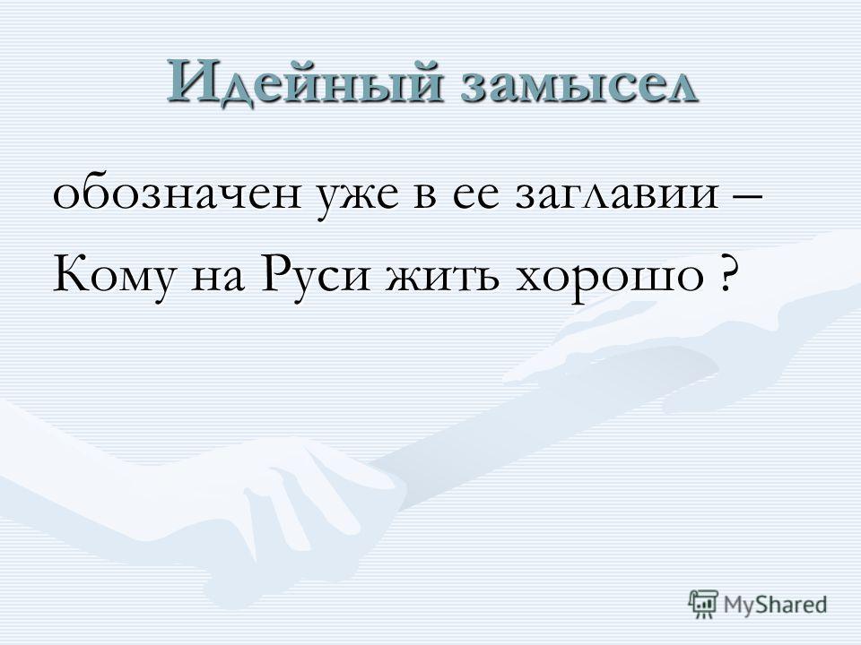 Идейный замысел обозначен уже в ее заглавии – Кому на Руси жить хорошо ?