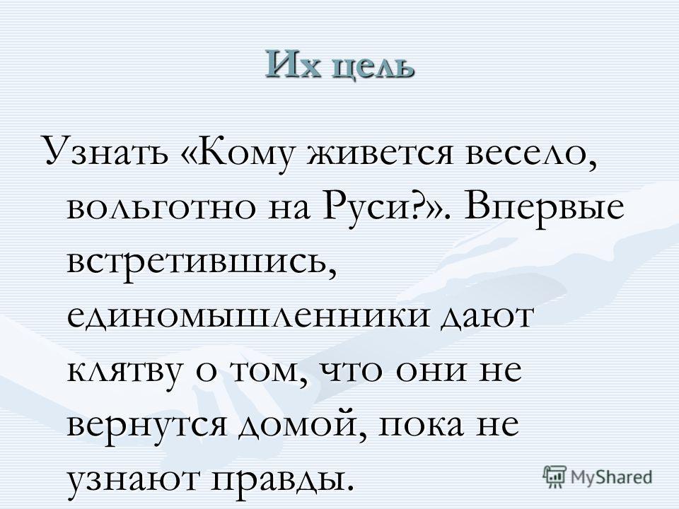 Их цель Узнать «Кому живется весело, вольготно на Руси?». Впервые встретившись, единомышленники дают клятву о том, что они не вернутся домой, пока не узнают правды.