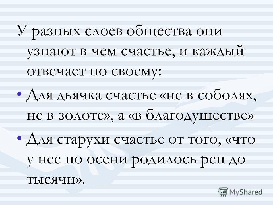 У разных слоев общества они узнают в чем счастье, и каждый отвечает по своему: Для дьячка счастье «не в соболях, не в золоте», а «в благодушестве»Для дьячка счастье «не в соболях, не в золоте», а «в благодушестве» Для старухи счастье от того, «что у