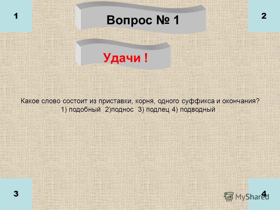 Вопрос 1 Удачи ! 1 34 2 Какое слово состоит из приставки, корня, одного суффикса и окончания? 1) подобный 2)поднос 3) подлец 4) подводный