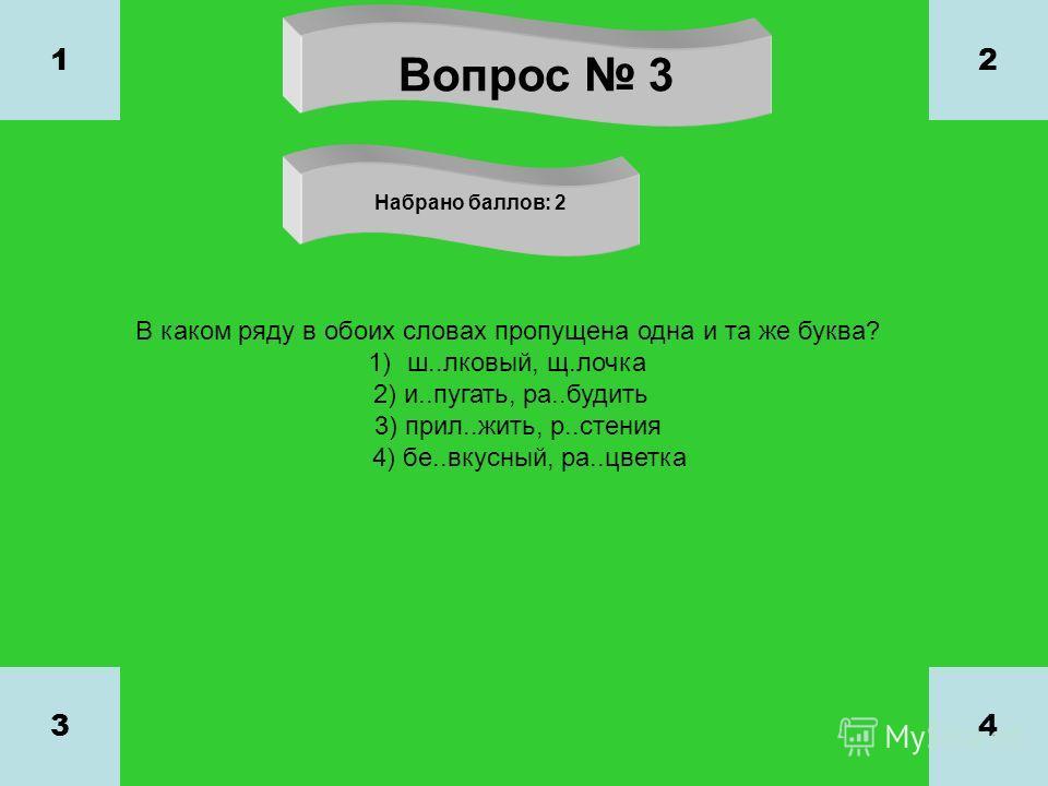 Вопрос 3 Набрано баллов: 2 1 34 2 В каком ряду в обоих словах пропущена одна и та же буква? 1)ш..лковый, щ.лочка 2) и..пугать, ра..будить 3) прил..жить, р..стения 4) бе..вкусный, ра..цветка