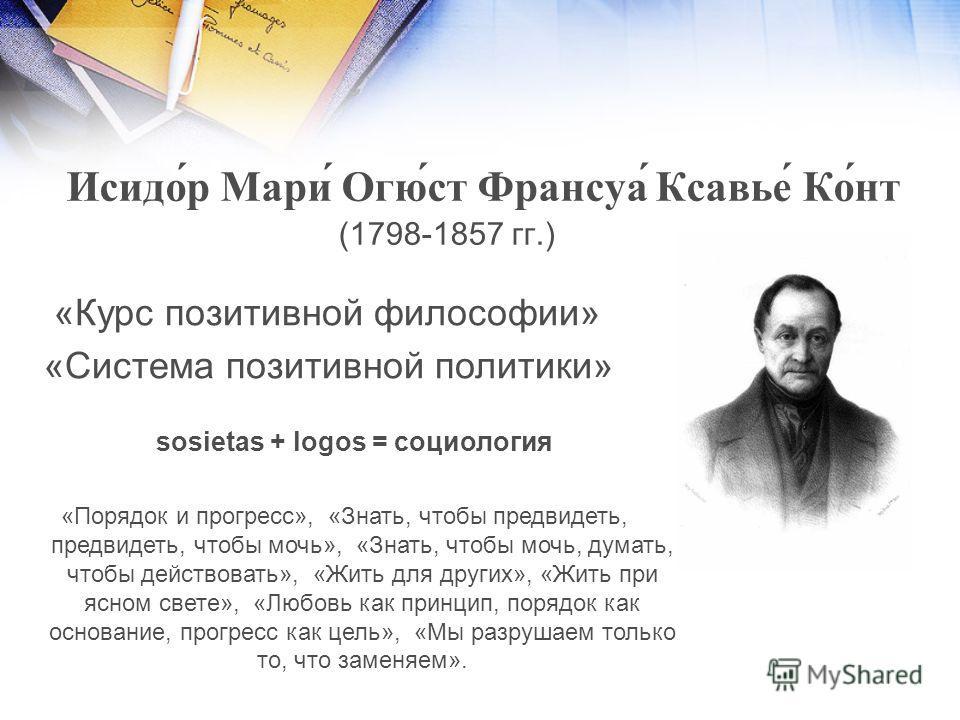 Исидо́р Мари́ Огю́ст Франсуа́ Ксавье́ Ко́нт (1798-1857 гг.) «Курс позитивной философии» «Система позитивной политики» «Порядок и прогресс», «Знать, чтобы предвидеть, предвидеть, чтобы мочь», «Знать, чтобы мочь, думать, чтобы действовать», «Жить для д