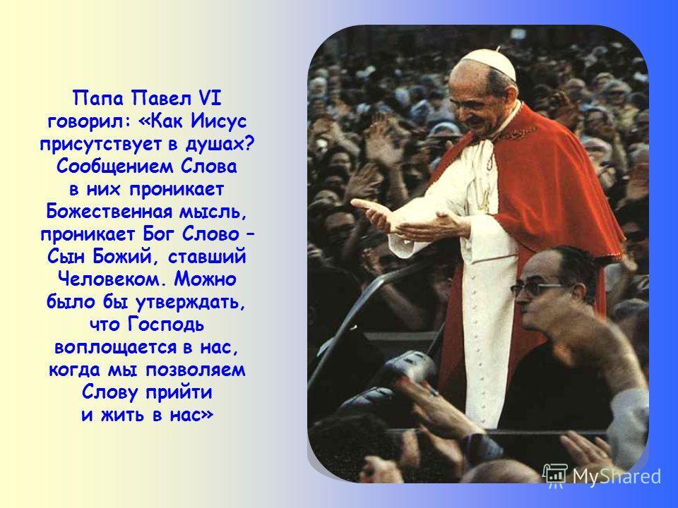 В самом деле, слово Иисуса отличается от слов, произносимых людьми. В нём присутствует Он Сам, Христос, – подобно тому (хотя, иначе), как Он присутствует в Евхаристии. Посредством слова Христос входит в наше сердце. Если мы принимаем слово Божие и пр