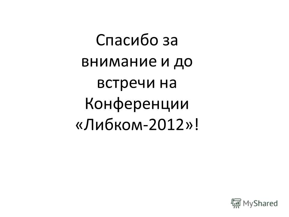 Спасибо за внимание и до встречи на Конференции «Либком-2012»!