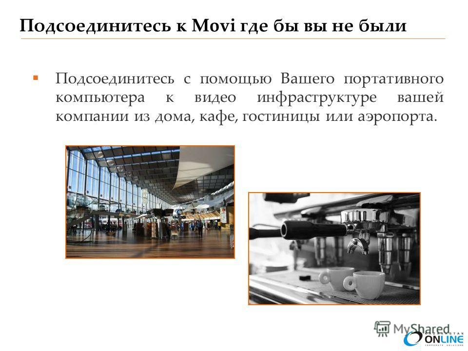 Подсоединитесь к Movi где бы вы не были Подсоединитесь с помощью Вашего портативного компьютера к видео инфраструктуре вашей компании из дома, кафе, гостиницы или аэропорта.