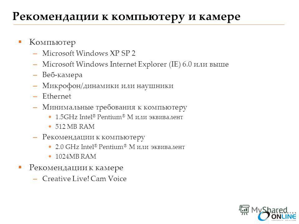 Рекомендации к компьютеру и камере Компьютер – Microsoft Windows XP SP 2 – Microsoft Windows Internet Explorer (IE) 6.0 или выше – Веб-камера – Микрофон/динамики или наушники – Ethernet – Минимальные требования к компьютеру 1.5GHz Intel ® Pentium ® M