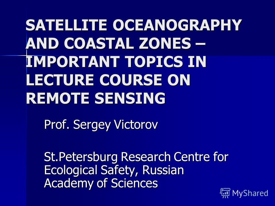SATELLITE OCEANOGRAPHY AND COASTAL ZONES – IMPORTANT TOPICS IN LECTURE COURSE ON REMOTE SENSING Prof. Sergey Victorov St.Petersburg Research Centre for Ecological Safety, Russian Academy of Sciences