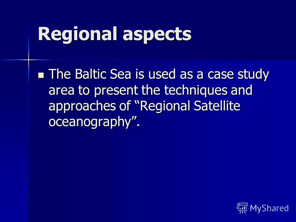 Regional aspects The Baltic Sea is used as a case study area to present the techniques and approaches of Regional Satellite oceanography. The Baltic Sea is used as a case study area to present the techniques and approaches of Regional Satellite ocean