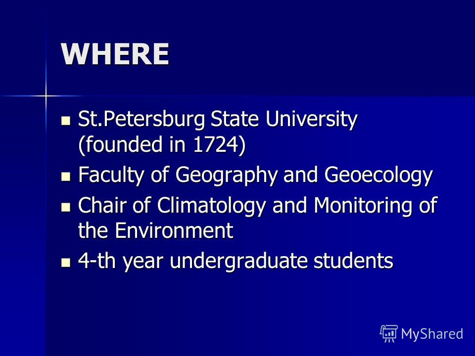 WHERE St.Petersburg State University (founded in 1724) St.Petersburg State University (founded in 1724) Faculty of Geography and Geoecology Faculty of Geography and Geoecology Chair of Climatology and Monitoring of the Environment Chair of Climatolog