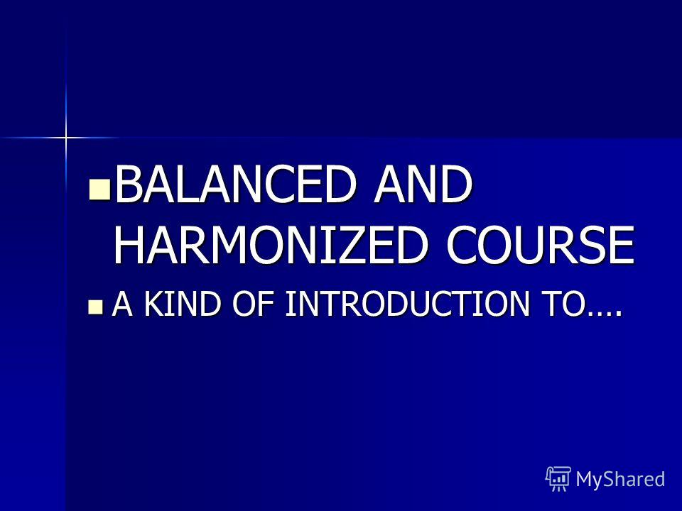BALANCED AND HARMONIZED COURSE BALANCED AND HARMONIZED COURSE A KIND OF INTRODUCTION TO…. A KIND OF INTRODUCTION TO….