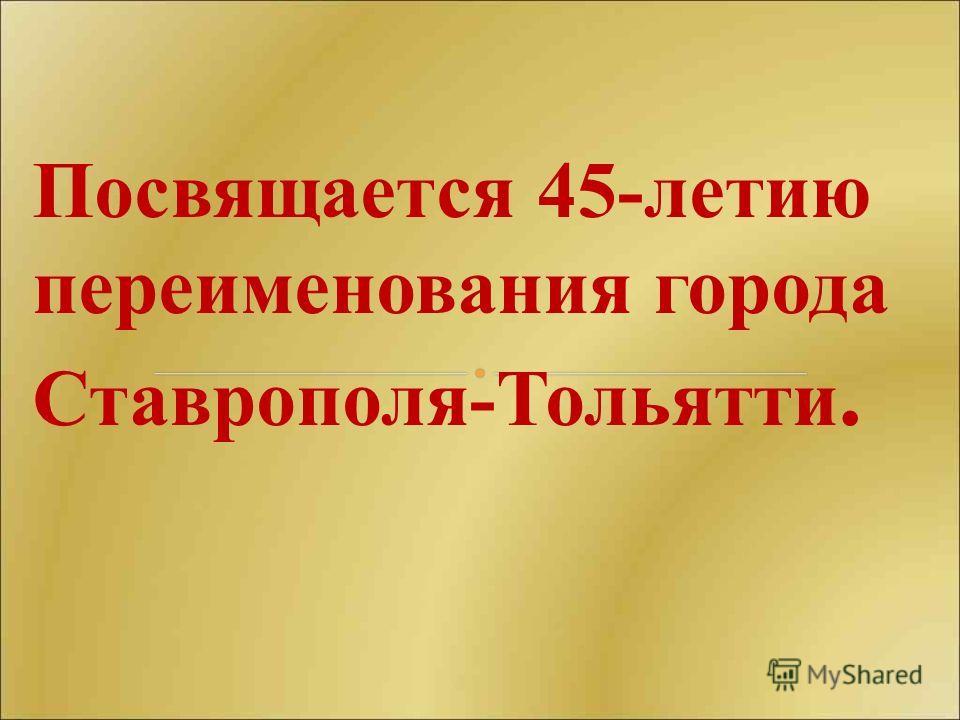 Посвящается 45-летию переименования города Ставрополя-Тольятти.