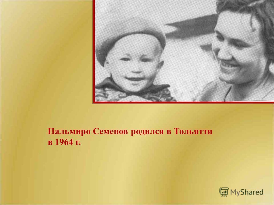 Пальмиро Семенов родился в Тольятти в 1964 г.