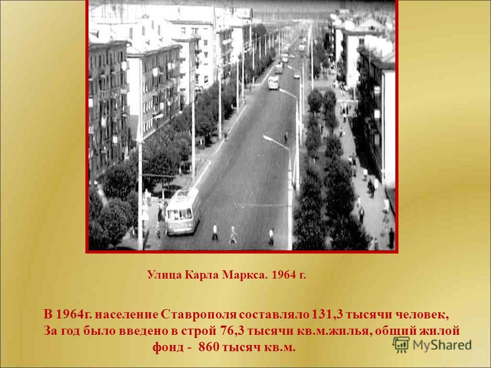 В 1964г. население Ставрополя составляло 131,3 тысячи человек, За год было введено в строй 76,3 тысячи кв.м.жилья, общий жилой фонд - 860 тысяч кв.м. Улица Карла Маркса. 1964 г.