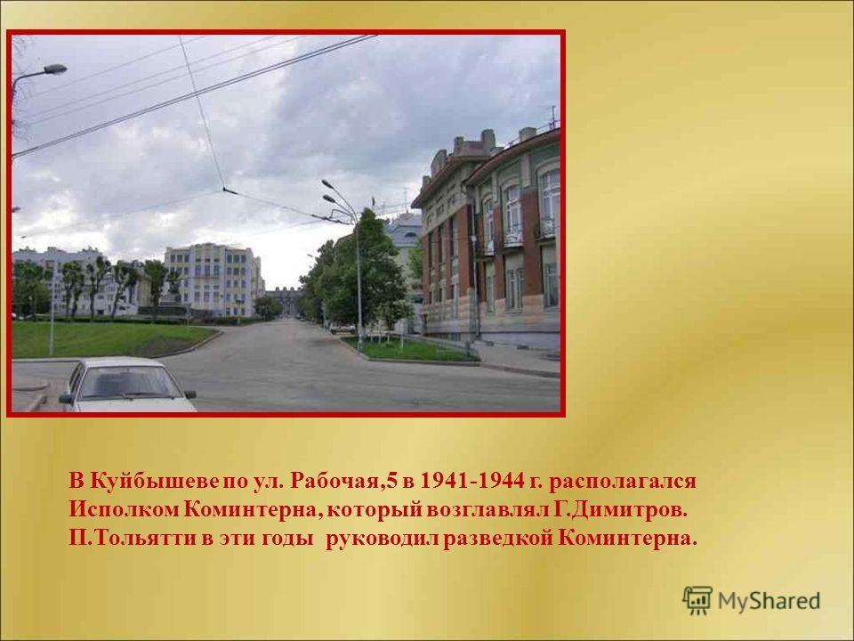 В Куйбышеве по ул. Рабочая,5 в 1941-1944 г. располагался Исполком Коминтерна, который возглавлял Г.Димитров. П.Тольятти в эти годы руководил разведкой Коминтерна.