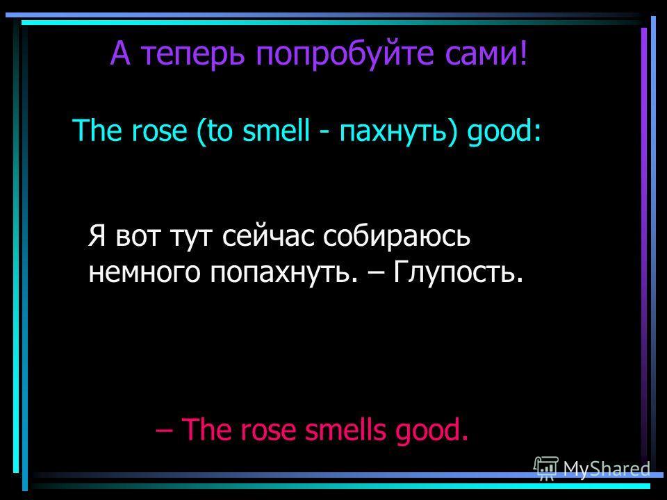 А теперь попробуйте сами! The rose (to smell - пахнуть) good: Я вот тут сейчас собираюсь немного попахнуть. – Глупость. – The rose smells good.
